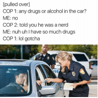 Cars, Drugs, and Lol: pulled overl  COP 1: any drugs or alcohol in the car?  ME: no  COP 2: told you he was a nerd  ME: nuh uh I have so much drugs  COP 1: lol gotcha  a rock aX Follow us on IG & Snapchat: dankmemesgang IG Credit: @rockymomax