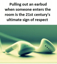 Memes, Respect, and 🤖: Pulling out an earbud  when someone enters the  room is the 21st century's  ultimate sign of respect Follow @sadcasm.co for more