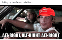 Pulling up to a Trump rally like..  AMERICA  AGAIN  ALT-RIGHT ALT-RIGHT, ALT-RIGHT