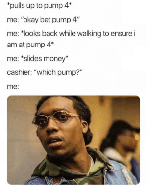 "We all the same huh?: pulls up to pump 4*  me: ""okay bet pump 4""  me: *looks back while walking to ensure i  am at pump 4*  me: *slides money*  cashier: ""which pump?""  me: We all the same huh?"