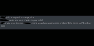 Drinking, Juice, and Love: pulp is so good in orange juice  would you want chunks in your milk?  drinking  mom, would you want pieces of placenta to come out? I rest my  if you were  case I love placenta in my orange juice