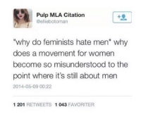 """mla: Pulp MLA Citation  @elliebotoman  """"why do feminists hate men"""" why  does a movement for women  become so misunderstood to the  point where it's still about men  2014-05-09 00:22  1 201 RETWEETS 1 043 FAVORITER"""
