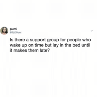 Help, Time, and Girl Memes: pumi  @TLOPumi  Is there a support group for people who  wake up on time but lay in the bed until  it makes them late? SOS I need help