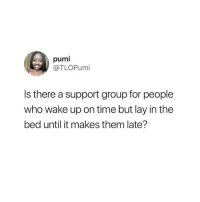 Time, Who, and Group: pumi  @TLOPumi  Is there a support group for people  who wake up on time but lay in the  bed until it makes them late? I need to know 😂