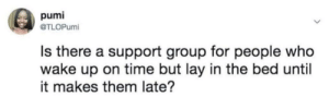I actually need this. I just stare at the ceiling by EpicRav MORE MEMES: pumi  @TLOPumi  Is there a support group for people who  wake up on time but lay in the bed until  it makes them late? I actually need this. I just stare at the ceiling by EpicRav MORE MEMES