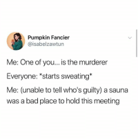 """Bad, Bored, and Memes: Pumpkin Fancier  @isabelzawtun  Me: One of you... is the murderer  Everyone: """"starts sweating*  Me: (unable to tell who's guilty) a sauna  was a bad place to hold this meeting Im bored"""