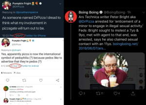 Android, Apparently, and Hello: Pumpkin Fright  @DrPizza  Boing Boing @BoingBoing 1h  Ars Technica writer Peter Bright aka  Replying to @jonathanmpierce  As someone named DrPizza l dread to  @DrPizza arrested for 'enticement of a  think what my involvement in  minor to engage in illegal sexual activity.  Feds: Bright sought to molest a 7yo &  9yo, met with agent to that end, was  arrested, says he also claimed sexual  contact with an 11yo. boingboing.net/  2019/06/07/ars..  pizzagate will turn out to be.  10:22 PM 5/9/17 Twitter for iPhone  Pumpkin Fright  @DrPizza  Replying to @chrsphr  Yes, apparently pizza is now the international  symbol of pedophilia (?) because pedos like to  advertise that they're pedos (?)  Tweets  210K  8:12 AM 06 Aug 18 Twitter for Android  Tweets  Who to  all  Pi  8 Retweets 7 Likes  Pun  got  permis  what I'V  depressio  ith  olic about  Vork on with  Jo Shields @directhex 6 Aug 2018  Hello. Your tweets about  Replying to @DrPizza  something something comet pizza again  3  4  t11  1  Pumpkin Fright  I know. It's ridiculously incoherent.  @DrPizza 6 Aug 2018  DE. Hiding in plain sight, throwing it in your face, and getting away with it is all part of the game to them.