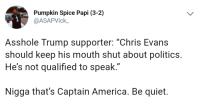 "Respect Captain America!: Pumpkin Spice Papi (3-2)  @ASAPVick  Asshole Trump supporter: ""Chris Evans  should keep his mouth shut about politics.  He's not qualified to speak  Nigga that's Captain America. Be quiet. Respect Captain America!"