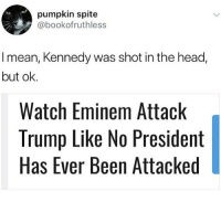 @whitepeoplehumor always makes me laugh: pumpkin spite  @bookofruthless  I mean, Kennedy was shot in the head,  but ok.  Watch Eminem Attack  Trump Like No President  Has Ever Been Attacked @whitepeoplehumor always makes me laugh