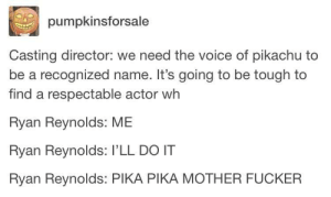 Pikachu, The Voice, and Ryan Reynolds: pumpkinsforsale  Casting director: we need the voice of pikachu to  be a recognized name. It's going to be tough to  find a respectable actor wh  Ryan Reynolds: ME  Ryan Reynolds: I'LL DO IT  Ryan Reynolds: PIKA PIKA MOTHER FUCKER Pika pikapool
