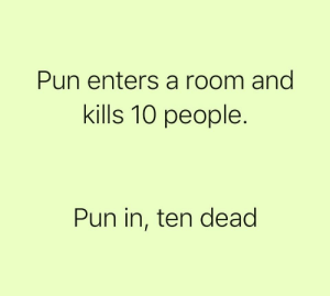 Pun intended: Pun enters a room and  kills 10 people  Pun in, ten dead Pun intended