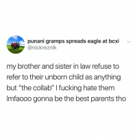 "Fucking, Parents, and Tbh: punani gramps spreads eagle at bcxi  @@nickreznik  v  my brother and sister in law refuse to  refer to their unborn child as anything  but ""the collab"" I fucking hate them  Imfaooo gonna be the best parents tho that baby is already awesome tbh"