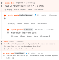 mikkelsenpai:Mads avoiding Death Stranding questions as an art form: punch_deck 80 points 2 hours ago  TELL US ABOUT DEATHSTRANDING  Reply Share Report Save Give Award  Arctic_Movie Mads Mikkelsen122 points 1 hour ago  Џ Reply Share Report Save Give Award  mysteryguitarm Joe Penna 48 points 1 hour ago  Hideo is in the room, guys  Џ Reply Share Report Save Give Award   Lashhi 49 points 2 hours ago  Sorry for not being a question really related to the movie, but Mads, is  there anything you can say about Death Stranding?  Reply Share Report Save Give Award  ArcticMovie Mads Mikkelsen 、127 points . 1 hour ago  -  I can say a lot, but i would get a visit from six strong Japanese guys real  fast if I did mikkelsenpai:Mads avoiding Death Stranding questions as an art form