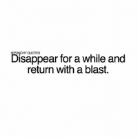 Type 'Yes' if you want to return with a blast.: PUNCHY QUOTES  Disappear for a while and  return with a blast. Type 'Yes' if you want to return with a blast.