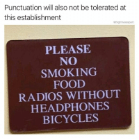 @lei.ying.lo makes awesome memes!: Punctuation will also not be tolerated at  this establishment  @highfiveexpert  PLEASE  NO  SMOKING  FOOD  RADIOS WITHOUT  HEADPHONES  BICYCLES @lei.ying.lo makes awesome memes!