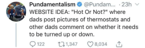 "Future, Target, and Tumblr: Pundamentalism @Pundam. 23h  WEBSITE IDEA: ""Hot Or Not?"" where  dads post pictures of thermostats and  other dads comment on whether it needs  to be turned up or down.  1221347 8,034 caucasianscriptures:I see a future in this."