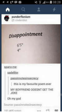 "punderflonium  cinderidiot  Disappointment  6'5""  Spanx me.  sadellite:  assinn re  this is my favourite poem ever  MY BOYFRIEND DOESNT GET THE  JOKE  Oh my god  Source: passinnotes insecrecy  191 465 notes Best joke ever! ~Gema<3"