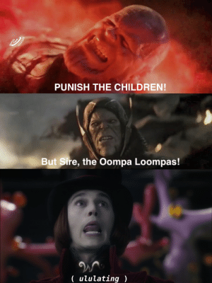 Children, Dank Memes, and Why: PUNISH THE CHILDREN!  But Sire, the Oompa Loompas!  |(ululating)  Aaya Why are they so spiteful?