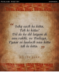 "Translation: ""If your love needed thinking, have you really loved? If you pine for your love to be returned, Oh Bulleya, have you really loved in an unselfish way?"" poetry punjabi: PUNJABI POETRY  SCOOPWHOOP  sS  7shq sach ke kitta.  Teh ki kitta?  Dil de ke dil laiyan di  aas rakhi, ve Bulleya,  Pyaar vi laalach naa kitta  teh ki kitta. )  BULLEH SHAH Translation: ""If your love needed thinking, have you really loved? If you pine for your love to be returned, Oh Bulleya, have you really loved in an unselfish way?"" poetry punjabi"