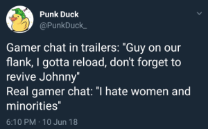"anchovy-official:  pineappleismahname: Ah. I see you dont actually know what the fuck gaming is and have no understanding of the concept. Are you 50 or a feminist? : Punk Duck  @PunkDuck_  Gamer chat in trailers: ""Guy on our  flank, I gotta reload, don't forget to  revive Johnny""  Real gamer chat: ""I hate women and  minorities  6:10 PM 10 Jun 18 anchovy-official:  pineappleismahname: Ah. I see you dont actually know what the fuck gaming is and have no understanding of the concept. Are you 50 or a feminist?"