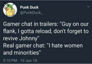 "Gamers rise up: Punk Duck  @PunkDuck  Gamer chat in trailers: ""Guy on our  flank, I gotta reload, don't forget to  revive Johnny""  Real gamer chat: ""I hate women  and minorities""  5:10 PM 10 Jun 18 Gamers rise up"