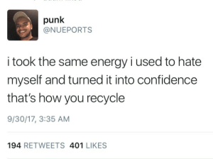 "Confidence, Energy, and Friends: punk  @NUEPORTS  i took the same energy i used to hate  myself and turned it into confidence  that's how you recycle  9/30/17, 3:35 AM  194 RETWEETS 401 LIKES catastrofries: mediokurrr:  Can i get a step by step on how to do this?  So far for me it's been something like: 1. Become aware of how and when you tearing yourself down.  2. Now that you can catch yourself doing it. Offer counters to the negative self talk. A really useful thing I read was to talk to yourself almost the way you would child. Gentle and patient. Even when they fuck up.  3. Take time to celebrate your small accomplishments. You've been attacking yourself for every little mistake. Apply that same fervor to the positive things in your life. Did the dishes even though you didn't want to? Fuck yeah! Got up and took shower? YES!!! You are taking positive steps to feeling better. Celebrate it. 4. Make lists of things you're good at/ like about yourself. The first time I did this the only two things in my list we're that I liked my hair and I had good friends. It was start. 5. Don't beat yourself up if you screw up steps 1-4. It's counter productive. When I catch myself calling my self stupid for some mistake or other my response now is,""We don't talk to ourselves like that anymore. What's something constructive that could actually help solve the problem.""  Most of the time that seems to work. Not always. But more and more Everytime. I hope any of that made sense."
