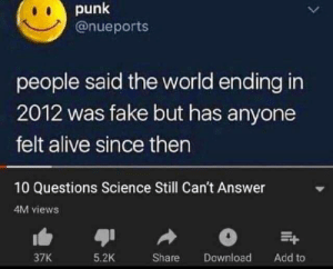 Still Cant: punk  @nueports  L  people said the world ending in  2012 was fake but has anyone  felt alive since then  10 Questions Science Still Can't Answer  4M views  37K  5.2K  Share  Download  Add to