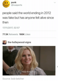 Alive, Bad, and Fake: punk  @nueports  people said the world ending in 2012  was fake but has anyone felt alive since  then  17/11/2017, 02:57  77.3K Retweets 166K Likes  the-holleywood-signs  This is The Bad Place  Source: bob-belcher