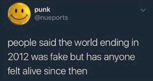 Alive, Fake, and Fam: punk  @nueports  people said the world ending in  2012 was fake but has anyone  felt alive since then Amen fam 💯