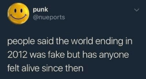 😀: punk  @nueports  people said the world ending in  2012 was fake but has anyone  felt alive since then 😀