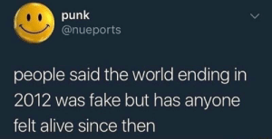 meirl by xghostxghostx FOLLOW HERE 4 MORE MEMES.: punk  @nueports  people said the world ending in  2012 was fake but has anyone  felt alive since then meirl by xghostxghostx FOLLOW HERE 4 MORE MEMES.