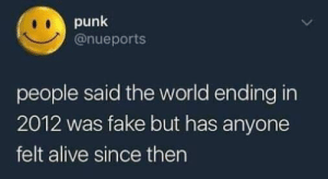 Too true by kaylthetaco FOLLOW 4 MORE MEMES.: punk  @nueports  people said the world ending in  2012 was fake but has anyone  felt alive since then Too true by kaylthetaco FOLLOW 4 MORE MEMES.
