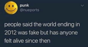 The end of the world: 2012: punk  @nueports  people said the world ending in  2012 was fake but has anyone  felt alive since then The end of the world: 2012