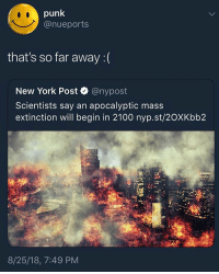 Goodmorning y'all, back it say @larnite • ➫➫➫ Follow @Staggering for more funny posts daily! • (Ignore: memes dank funny cats insta love me goals happy ligmaballs love twitter): punk  @nueports  that's so far away : (  New York Post @nypost  Scientists say an apocalyptic mass  extinction will begin in 2100 nyp.st/2OXKbb2  8/25/18, 7:49 PM Goodmorning y'all, back it say @larnite • ➫➫➫ Follow @Staggering for more funny posts daily! • (Ignore: memes dank funny cats insta love me goals happy ligmaballs love twitter)