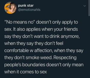 "melaboveall:   this is totally appropriate and necessary to start teaching: punk star  @emotionahls  ""No means no"" doesn't only apply to  sex. It also applies when your friends  say they don't want to drink anymore,  when they say they don't feel  comfortable w affection, when they say  they don't smoke weed. Respecting  people's boundaries doesn't only mean  when it comes to sex melaboveall:   this is totally appropriate and necessary to start teaching"
