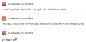 Dinosaur, Earth, and Fuck: punksandcannonballers  no earth spoilers please, i'm only up to the cambrian explosion  punksandcannonballers  i'm really loving these new dinosaur characters, i hope they stick around awhile  punksandcannonballers  oh fuck off It´s all downhill from there