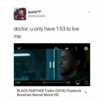 this movie's gonna be great blackpanther chadwickboseman tchalla mcu marvel avengers: punkTM  @starksloki  doctor: u only have 1:53 to live  me  1:53 DJ  1:00  BLACK PANTHER Trailer (2018) Chadwick  Boseman Marvel Movie HD this movie's gonna be great blackpanther chadwickboseman tchalla mcu marvel avengers