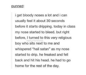 """Head, Home, and Today: punned:  i get bloody noses a lot and i can  usually feel it about 30 seconds  before it starts dripping. today in class  my nose started to bleed. but right  before, I turned to this very religious  boy who sits next to me and  whispered """"hail satan"""" as my nose  started to drip. he freaked and fell  back and hit his head. he had to go  home for the rest of the day.  bestumblrstories hail satan"""