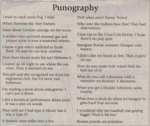 1pint:  maybethings:  defira85:  neko-shadow:  ow ow owowowowow puns hurt  I am going to send every one of these to my brother one text message at a time and see how furious he is by the time he gets home  Grooooooooooooooooooan  Omg : Punography  I tried to catch some Fog. I mist.  PMS jokes aren't funny. Period.  When chemists die, they barium.  Why were the Indians here first? They had  reservations.  Jokes about German sausage are the wurst.  Class trip to the Coca-Cola factory. I hope  there's no pop quiz.  A soldier who survived mustard gas and  pepper spray is now a seasoned veteran.  Energizer Bunny arrested: Charged with  battery.  I know a guy who's addicted to brake  fluid. He says he can stop anytime.  I didn't like my beard at first. Then it grew  How does Moses make his tea? Hebrews it.  on me.  I stayed up all night to see where the sun  went. Than it dawned on me.  How do you make holy water? Boil the  hell out of it!  This girl said she recognized me from the  vegetarian club, but I'd never met  herbivore.  What do you call a dinosaur with a  extensive vocabulary? A thesaurus.  When you get a bladder infection, urine  trouble.  I'm reading a book about anti-gravity. I  can't put it down.  I did a theatrical performance about puns.  It was a play on words.  What does a clock do when it's hungry? It  goes back four seconds.  I wondered why the baseball was getting  bigger. Then it hit me!  They told me I had type A blood, but it  was a Type O.  A dyslexic man walks into a bra.  Broken pencils are pointless. 1pint:  maybethings:  defira85:  neko-shadow:  ow ow owowowowow puns hurt  I am going to send every one of these to my brother one text message at a time and see how furious he is by the time he gets home  Grooooooooooooooooooan  Omg