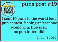 Lol - 👾: puns post #19  I sent 10 puns to the world best  pun contest, hoping at least one  would win. However,  no pun in-ten-did  ig: punspost Lol - 👾