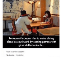 "Being Alone, Animals, and Puns: Puns worl  Restaurant in Japan tries to make dining  alone less awkward by seating patrons with  giant stuffed animals...  ""Shall we order dessert?""  ""No thanks... i'm stuffed. 😂😂 https://t.co/CN1lketQ1J"