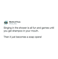 Puns, Shower, and Singing: PUNS  World of Puns  aPuns Only  Singing in the shower is all fun and games until  you get shampoo in your mouth.  Then it just becomes a soap opera! Twitter: @Puns_Only