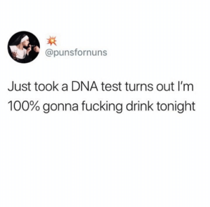 Dna Test: @punsfornuns  Just took a DNA test turns out I'm  100% gonna fucking drink tonight