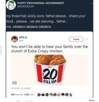 Family, Food, and Kfc: PUPPY PROVISIONAL GOVERNMENT  @DOGGEAUX  my three frail, sickly sons: father please...share your  food... please... we are starving... father  me: CRONCH CRONCH CRONCH  KFC  @kIc  Follow  You won't be able to hear your family over the  crunch of Extra Crispy chicken  0  0  0  0  KFC  20  FILL UP  12 12 PM-12 Jul 2017  608 Retweets 3,022 Likes  龜.  S