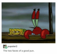 Definitely, Mr. Krabs, and Good: pupster2  The two faces of a good pun Mr. Krabs. I'm definitely Mr. Krabs.