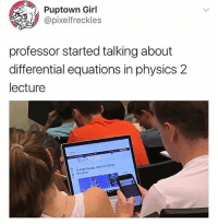 Girl, Girl Memes, and Physics: Puptown Girl  @pixelfreckles  professor started talking about  differential equations in physics 2  lecture 🤣😂😂😂😂