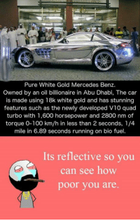 quad: Pure White Gold Mercedes Benz.  owned by an oil billionaire in Abu Dhabi, The car  is made using 18k white gold and has stunning  features such as the newly developed V10 quad  turbo with 1,600 horsepower and 2800 nm of  torque 0-100 km/h in less than 2 seconds, 1/4  mile in 6.89 seconds running on bio fuel.  Its reflective so you  can see how  poor you are