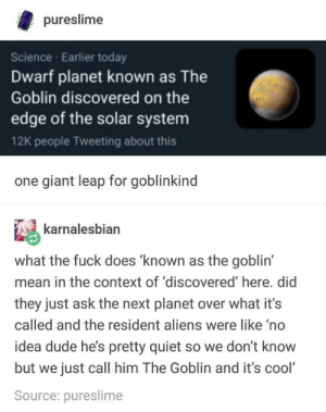 Meet the Goblin: pureslime  Science Earlier today  Dwarf planet known as The  Goblin discovered on the  edge of the solar system  12K people Tweeting about this  one giant leap for goblinkind  karnalesbian  what the fuck does 'known as the goblin'  mean in the context of 'discovered' here. did  they just ask the next planet over what it's  called and the resident aliens were like 'no  idea dude he's pretty quiet so we don't know  but we just call him The Goblin and it's cool'  Source: pureslime Meet the Goblin