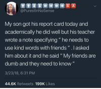 """Dumb, Friends, and Teacher: @PurestInNoSense  My son got his report card today and  academically he did well but his teacher  wrote a note specifying """" he needs to  use kind words with friends""""lasked  him about it and he said """"My friends are  dumb and they need to know""""  3/23/18, 6:31 PM  44.6K Retweets 199K Likes"""