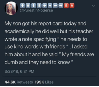 """Dumb, Friends, and Funny: @PurestInNoSense  My son got his report card today and  academically he did well but his teacher  wrote a note specifying """" he needs to  use kind words with friends"""" .l asked  him about it and he said """" My friends are  dumb and they need to know""""  3/23/18, 6:31 PM  44.6K Retweets 199K Likes Funny Memes. Updated Daily! ⇢ FunnyJoke.tumblr.com 😀"""